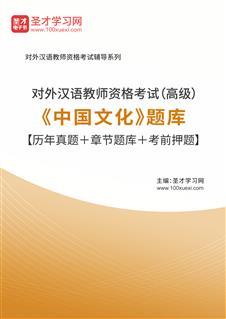 2019年对外汉语教师资格考试(高级)《中国文化》题库【历年真题+章节题库+考前押题】