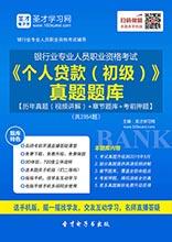 2017年上半年银行业专业人员职业资格考试《个人贷款(初级)》真题题库【历年真题(视频讲解)+章节题库+考前押题】