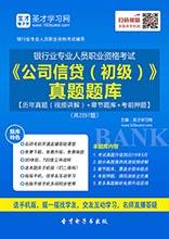 2017年上半年银行业专业人员职业资格考试《公司信贷(初级)》真题题库【历年真题(视频讲解)+章节题库+考前押题】