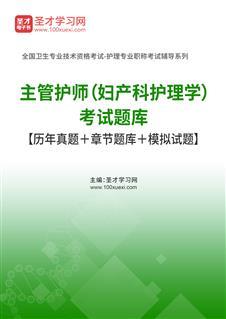 2021年主管护师(妇产科护理学)考试题库【历年真题+章节题库+模拟试题】
