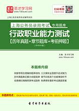 2017年上海公务员录用考试专用题库:行政职业能力测试【历年真题+章节题库+考前押题】