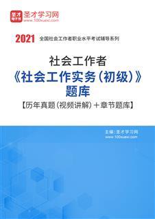 2020年社会工作者《社会工作实务(初级)》题库【历年真题(视频讲解)+章节题库】