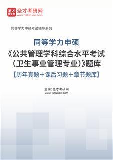 2020年同等学力申硕《公共管理学科综合水平考试(卫生事业管理专业)》题库【历年真题+课后习题+章节题库】