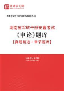 2020年湖南省军转干部安置考试《申论》题库【真题精选+章节题库】