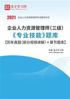 2020年企业人力资源管理师(三级)《专业技能》题库【历年真题(部分视频讲解)+章节题库】