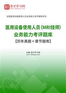 2021年医用设备使用人员(MRI技师)业务能力考评题库【历年真题+章节题库】】