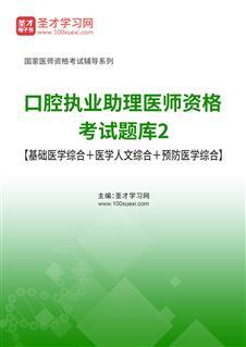2020年口腔执业助理医师资格考试题库2【基础医学综合+医学人文综合+预防医学综合】
