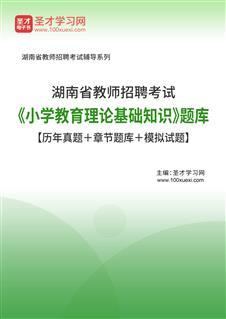 2020年湖南省教师招聘考试《小学教育理论基础知识》题库【历年真题+章节题库+模拟试题】