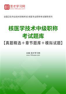 2021年核医学技术中级职称考试题库【真题精选+章节题库+模拟试题】