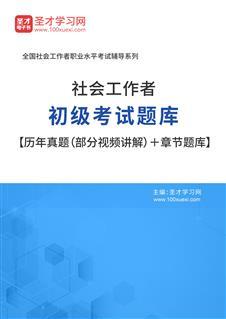 2021年社会工作者初级考试题库【历年真题(视频讲解)+章节题库+考前押题】
