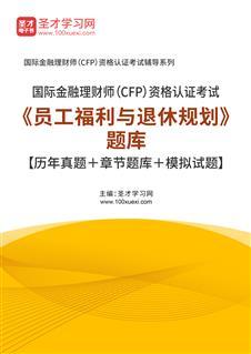 2020年国际金融理财师(CFP)资格认证考试《员工福利与退休规划》题库【历年真题+章节题库+模拟试题】