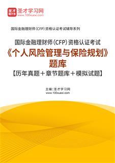 2020年国际金融理财师(CFP)资格认证考试《个人风险管理与保险规划》题库【历年真题+章节题库+模拟试题】