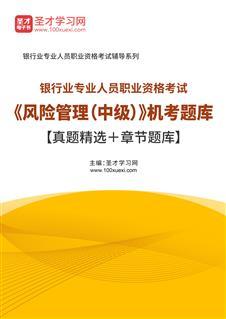 2021年上半年银行业专业人员职业资格考试《风险管理(中级)》题库【历年真题+章节题库】