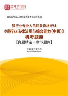 2020年下半年银行业专业人员职业资格考试《银行业法律法规与综合能力(中级)》题库【历年真题+章节题库】