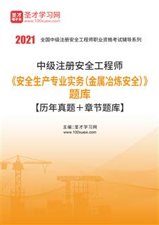 2021年中级注册安全工程师《安全生产专业实务(金属冶炼安全)》题库【历年真题+章节题库】