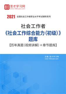 2020年社会工作者《社会工作综合能力(初级)》题库【历年真题(视频讲解)+章节题库】