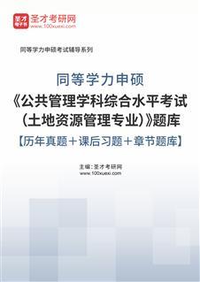 2021年同等学力申硕《公共管理学科综合水平考试(土地资源管理专业)》题库【历年真题+课后习题+章节题库】