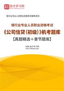 2021年上半年银行业专业人员职业资格考试《公司信贷(初级)》机考题库【真题精选+章节题库】