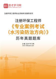 2020年注册环保工程师《专业案例考试(水污染防治方向)》历年真题题库