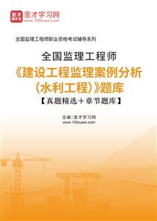 2021年监理工程师《建设工程监理案例分析(水利工程)》题库【真题精选+章节题库】