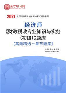2021年经济师《财政税收专业知识与实务(初级)》题库【真题精选+章节题库】