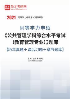 2021年同等学力申硕《公共管理学科综合水平考试(教育管理专业)》题库【历年真题+课后习题+章节题库】