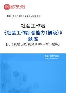 2021年社会工作者《社会工作综合能力(初级)》题库【历年真题(部分视频讲解)+章节题库】