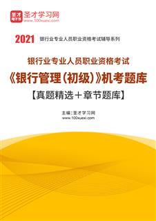 2021年上半年银行业专业人员职业资格考试《银行管理(初级)》机考题库【真题精选+章节题库】