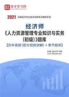 2021年经济师《人力资源管理专业知识与实务(初级)》题库【历年真题(部分视频讲解)+章节题库】